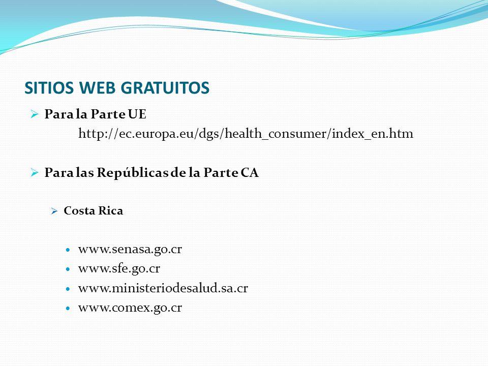 SITIOS WEB GRATUITOS  Para la Parte UE http://ec.europa.eu/dgs/health_consumer/index_en.htm  Para las Repúblicas de la Parte CA  Costa Rica www.senasa.go.cr www.sfe.go.cr www.ministeriodesalud.sa.cr www.comex.go.cr