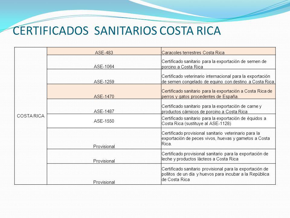 CERTIFICADOS SANITARIOS COSTA RICA COSTA RICA ASE-483Caracoles terrestres Costa Rica ASE-1064 Certificado sanitario para la exportación de semen de porcino a Costa Rica ASE-1259 Certificado veterinario internacional para la exportación de semen congelado de equino con destino a Costa Rica.