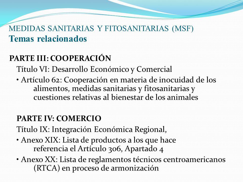 MEDIDAS SANITARIAS Y FITOSANITARIAS (MSF) Temas relacionados PARTE III: COOPERACIÓN Título VI: Desarrollo Económico y Comercial Artículo 62: Cooperación en materia de inocuidad de los alimentos, medidas sanitarias y fitosanitarias y cuestiones relativas al bienestar de los animales PARTE IV: COMERCIO Título IX: Integración Económica Regional, Anexo XIX: Lista de productos a los que hace referencia el Artículo 306, Apartado 4 Anexo XX: Lista de reglamentos técnicos centroamericanos (RTCA) en proceso de armonización