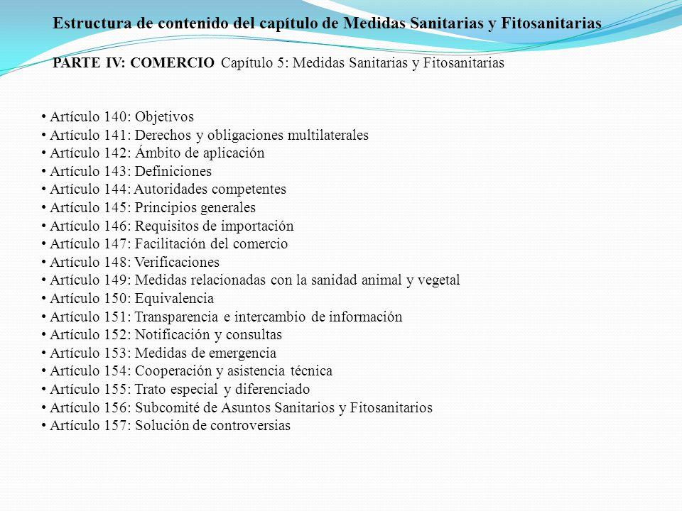 Artículo 140: Objetivos Artículo 141: Derechos y obligaciones multilaterales Artículo 142: Ámbito de aplicación Artículo 143: Definiciones Artículo 144: Autoridades competentes Artículo 145: Principios generales Artículo 146: Requisitos de importación Artículo 147: Facilitación del comercio Artículo 148: Verificaciones Artículo 149: Medidas relacionadas con la sanidad animal y vegetal Artículo 150: Equivalencia Artículo 151: Transparencia e intercambio de información Artículo 152: Notificación y consultas Artículo 153: Medidas de emergencia Artículo 154: Cooperación y asistencia técnica Artículo 155: Trato especial y diferenciado Artículo 156: Subcomité de Asuntos Sanitarios y Fitosanitarios Artículo 157: Solución de controversias Estructura de contenido del capítulo de Medidas Sanitarias y Fitosanitarias PARTE IV: COMERCIO Capítulo 5: Medidas Sanitarias y Fitosanitarias