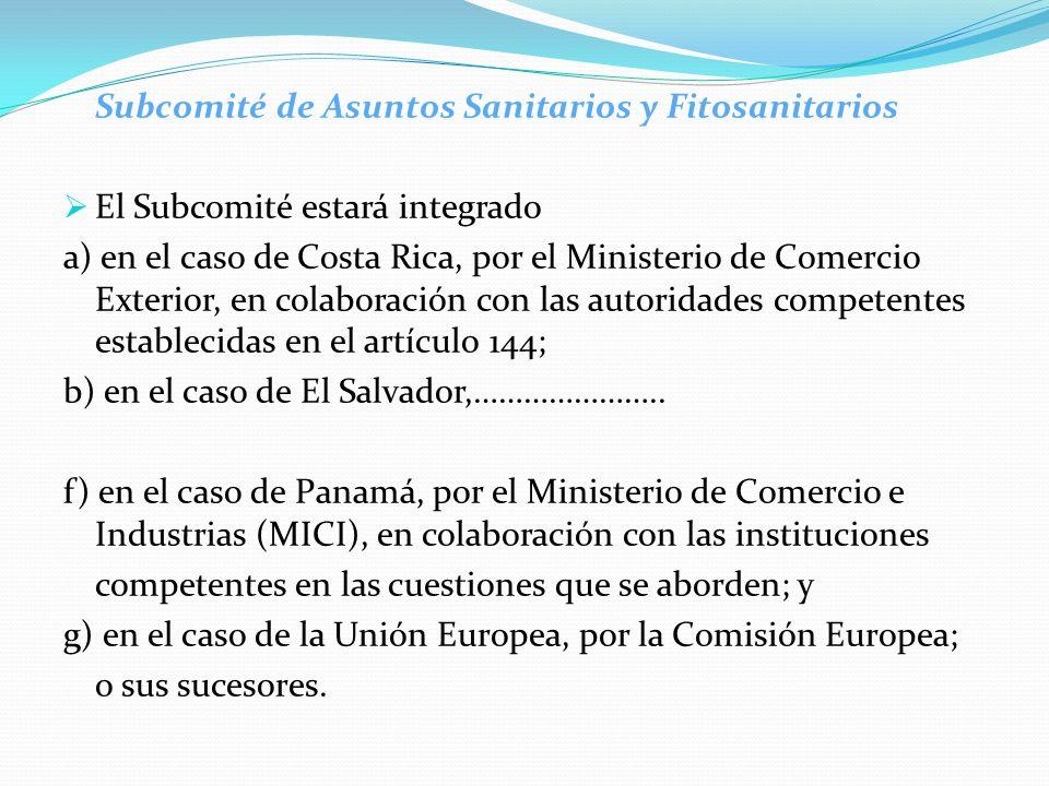 Subcomité de Asuntos Sanitarios y Fitosanitarios  El Subcomité estará integrado a) en el caso de Costa Rica, por el Ministerio de Comercio Exterior, en colaboración con las autoridades competentes establecidas en el artículo 144; b) en el caso de El Salvador,…………………..