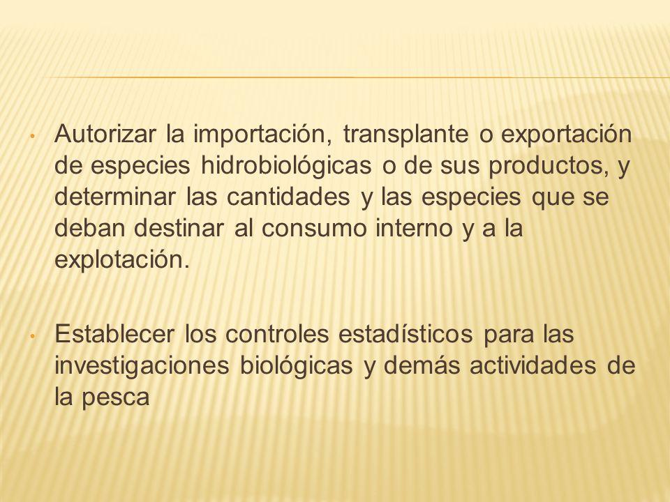 Autorizar la importación, transplante o exportación de especies hidrobiológicas o de sus productos, y determinar las cantidades y las especies que se deban destinar al consumo interno y a la explotación.