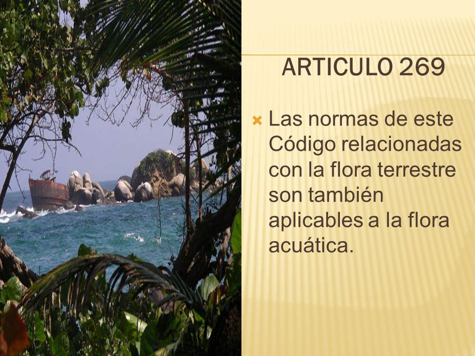 ARTICULO 269  Las normas de este Código relacionadas con la flora terrestre son también aplicables a la flora acuática.