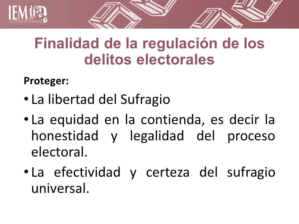 Finalidad de la regulación de los delitos electorales Proteger: La libertad del Sufragio La equidad en la contienda, es decir la honestidad y legalidad del proceso electoral.