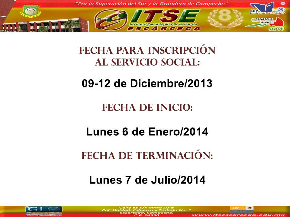 Fecha para inscripción al servicio social: 09-12 de Diciembre/2013 Fecha de inicio: Lunes 6 de Enero/2014 Fecha de Terminación: Lunes 7 de Julio/2014