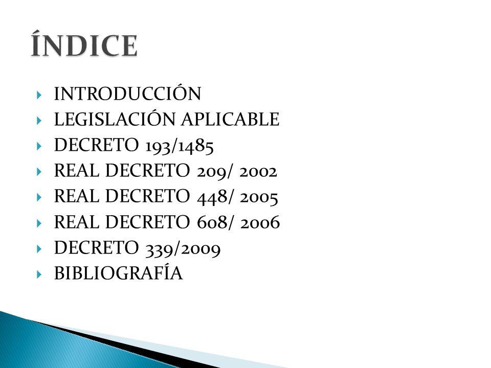  INTRODUCCIÓN  LEGISLACIÓN APLICABLE  DECRETO 193/1485  REAL DECRETO 209/ 2002  REAL DECRETO 448/ 2005  REAL DECRETO 608/ 2006  DECRETO 339/2009  BIBLIOGRAFÍA
