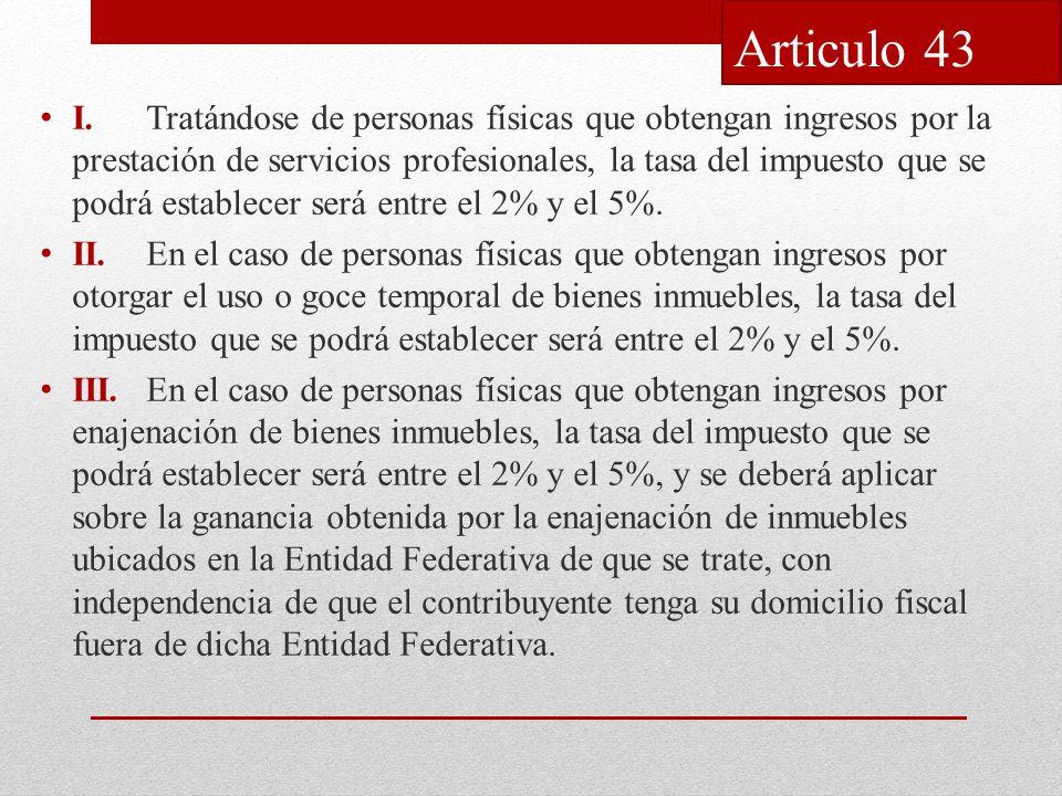 I.Tratándose de personas físicas que obtengan ingresos por la prestación de servicios profesionales, la tasa del impuesto que se podrá establecer será entre el 2% y el 5%.
