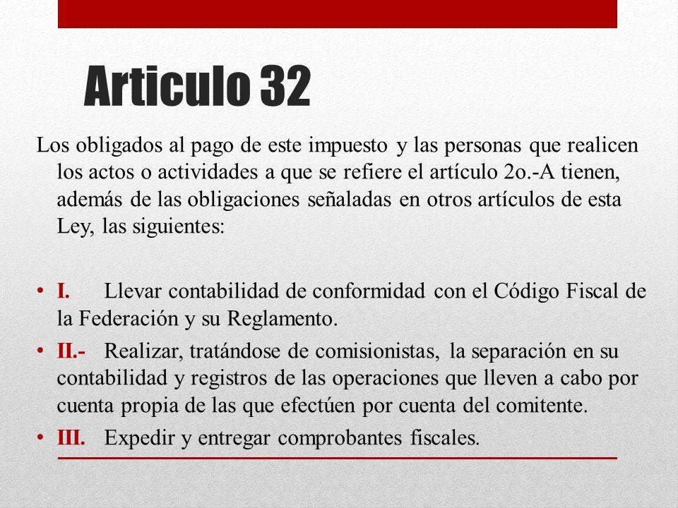 Articulo 32 Los obligados al pago de este impuesto y las personas que realicen los actos o actividades a que se refiere el artículo 2o.-A tienen, además de las obligaciones señaladas en otros artículos de esta Ley, las siguientes: I.Llevar contabilidad de conformidad con el Código Fiscal de la Federación y su Reglamento.
