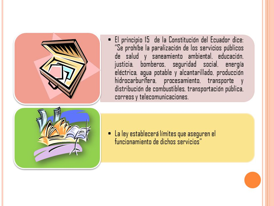 El principio 15 de la Constitución del Ecuador dice: Se prohíbe la paralización de los servicios públicos de salud y saneamiento ambiental, educación, justicia, bomberos, seguridad social, energía eléctrica, agua potable y alcantarillado, producción hidrocarburífera, procesamiento, transporte y distribución de combustibles, transportación pública, correos y telecomunicaciones.