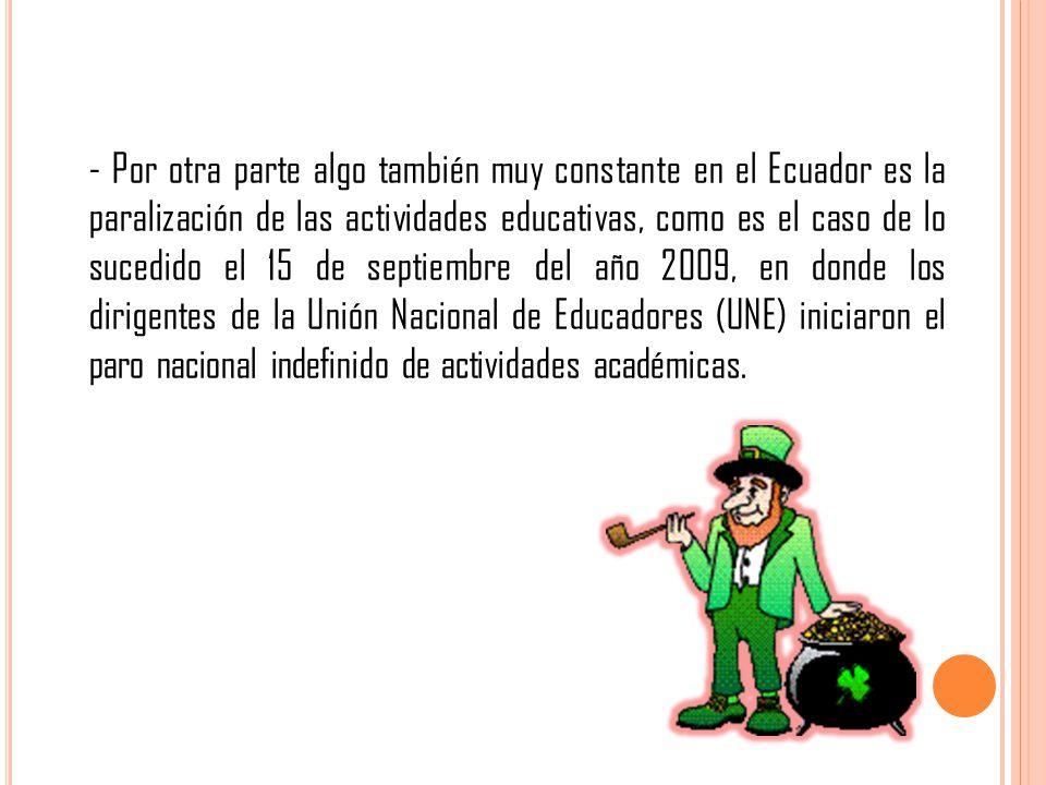 - Por otra parte algo también muy constante en el Ecuador es la paralización de las actividades educativas, como es el caso de lo sucedido el 15 de septiembre del año 2009, en donde los dirigentes de la Unión Nacional de Educadores (UNE) iniciaron el paro nacional indefinido de actividades académicas.