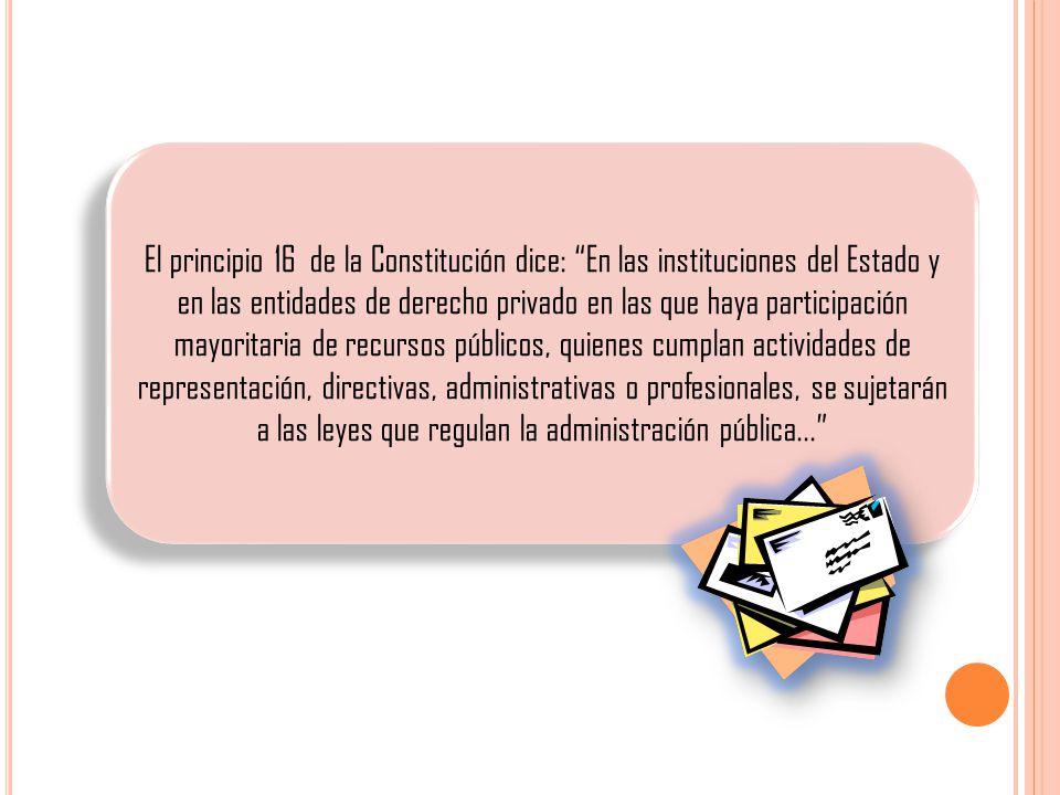 El principio 16 de la Constitución dice: En las instituciones del Estado y en las entidades de derecho privado en las que haya participación mayoritaria de recursos públicos, quienes cumplan actividades de representación, directivas, administrativas o profesionales, se sujetarán a las leyes que regulan la administración pública...