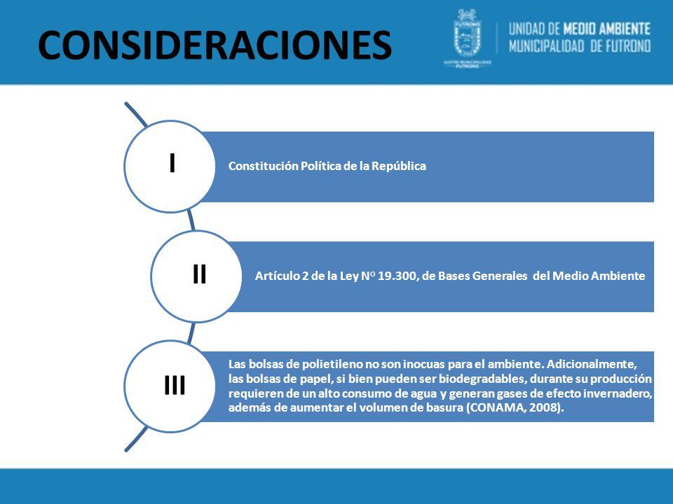 CONSIDERACIONES Constitución Política de la República Artículo 2 de la Ley N° 19.300, de Bases Generales del Medio Ambiente Las bolsas de polietileno no son inocuas para el ambiente.
