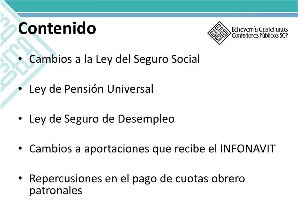 Contenido Cambios a la Ley del Seguro Social Ley de Pensión Universal Ley de Seguro de Desempleo Cambios a aportaciones que recibe el INFONAVIT Repercusiones en el pago de cuotas obrero patronales