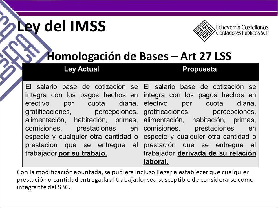 Ley del IMSS Homologación de Bases – Art 27 LSS Con la modificación apuntada, se pudiera incluso llegar a establecer que cualquier prestación o cantidad entregada al trabajador sea susceptible de considerarse como integrante del SBC.