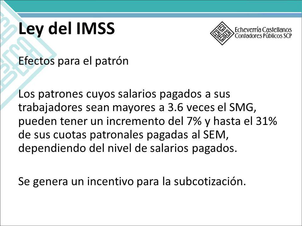 Ley del IMSS Efectos para el patrón Los patrones cuyos salarios pagados a sus trabajadores sean mayores a 3.6 veces el SMG, pueden tener un incremento del 7% y hasta el 31% de sus cuotas patronales pagadas al SEM, dependiendo del nivel de salarios pagados.