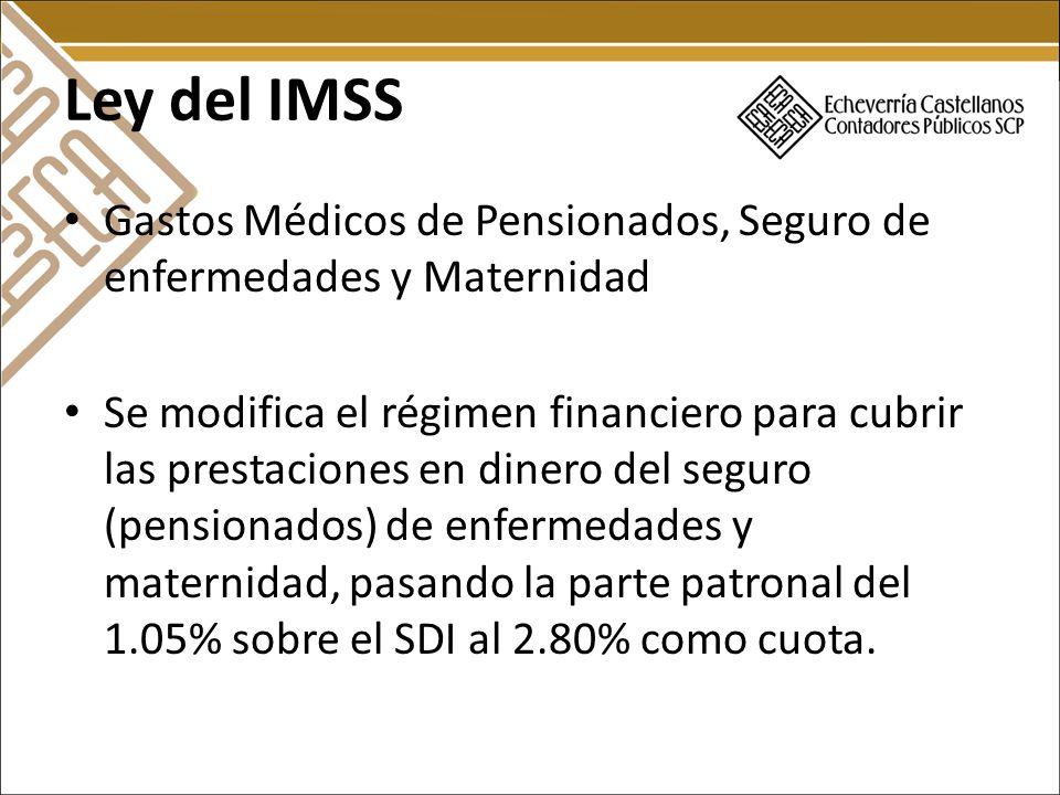 Ley del IMSS Gastos Médicos de Pensionados, Seguro de enfermedades y Maternidad Se modifica el régimen financiero para cubrir las prestaciones en dinero del seguro (pensionados) de enfermedades y maternidad, pasando la parte patronal del 1.05% sobre el SDI al 2.80% como cuota.