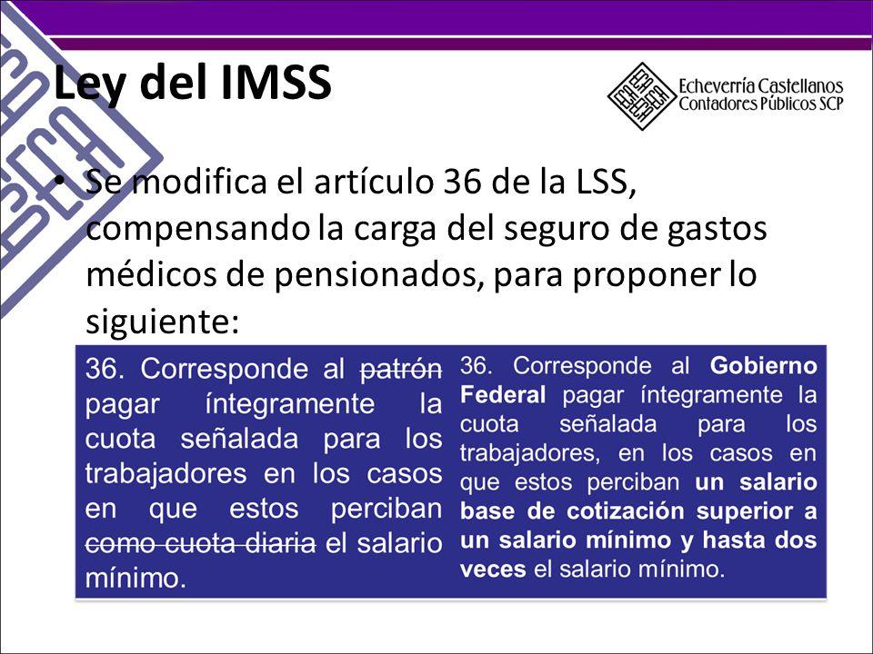 Ley del IMSS Se modifica el artículo 36 de la LSS, compensando la carga del seguro de gastos médicos de pensionados, para proponer lo siguiente: