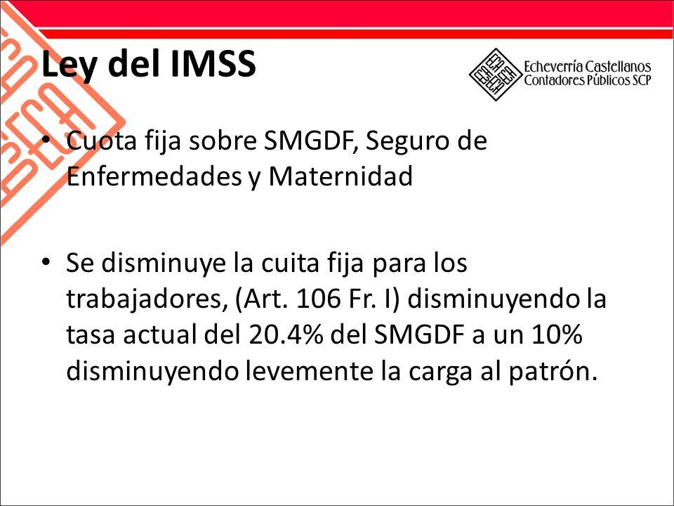 Ley del IMSS Cuota fija sobre SMGDF, Seguro de Enfermedades y Maternidad Se disminuye la cuita fija para los trabajadores, (Art.
