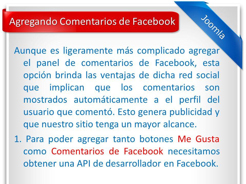 Agregando Comentarios de Facebook Aunque es ligeramente más complicado agregar el panel de comentarios de Facebook, esta opción brinda las ventajas de dicha red social que implican que los comentarios son mostrados automáticamente a el perfil del usuario que comentó.