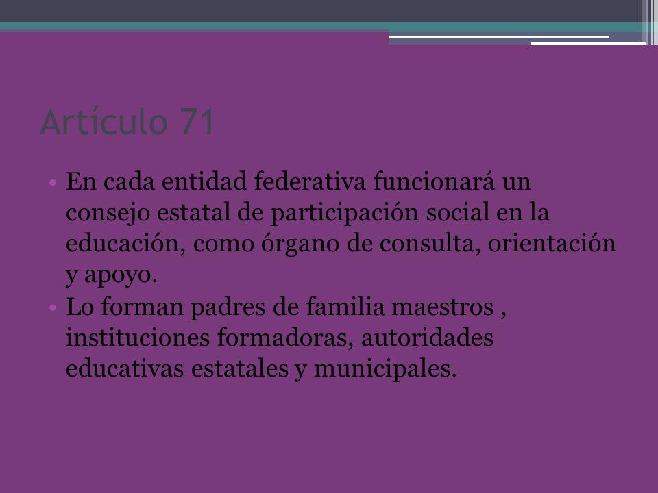 Artículo 71 En cada entidad federativa funcionará un consejo estatal de participación social en la educación, como órgano de consulta, orientación y apoyo.