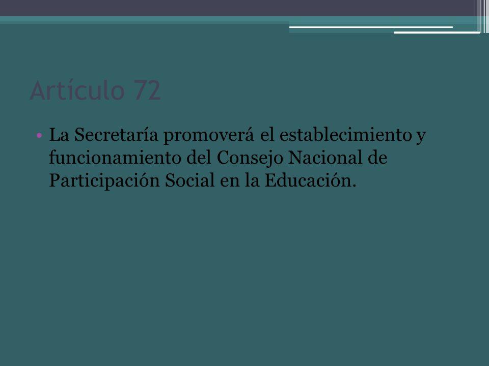 Artículo 72 La Secretaría promoverá el establecimiento y funcionamiento del Consejo Nacional de Participación Social en la Educación.