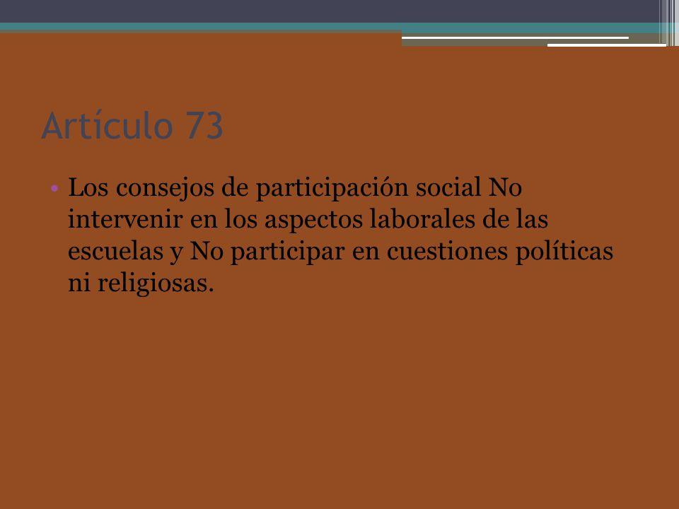 Artículo 73 Los consejos de participación social No intervenir en los aspectos laborales de las escuelas y No participar en cuestiones políticas ni religiosas.