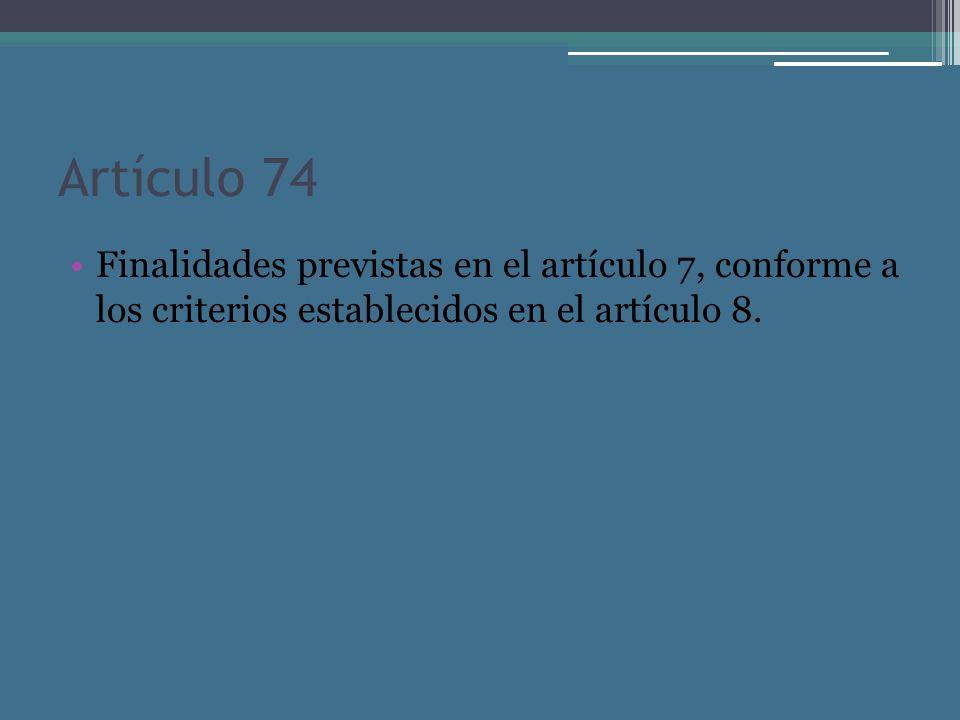 Artículo 74 Finalidades previstas en el artículo 7, conforme a los criterios establecidos en el artículo 8.