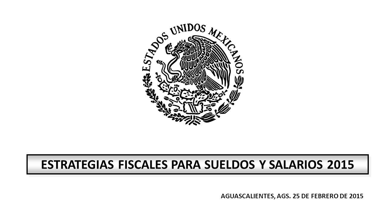 AGUASCALIENTES, AGS. 25 DE FEBRERO DE 2015 ESTRATEGIAS FISCALES PARA SUELDOS Y SALARIOS 2015