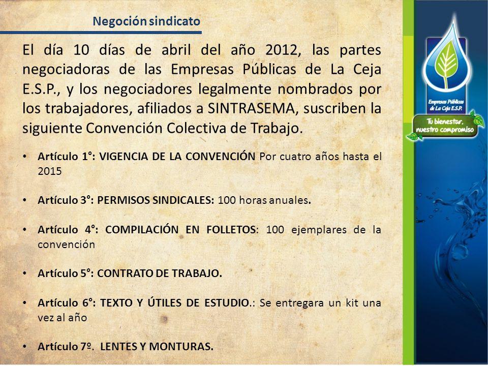 El día 10 días de abril del año 2012, las partes negociadoras de las Empresas Públicas de La Ceja E.S.P., y los negociadores legalmente nombrados por los trabajadores, afiliados a SINTRASEMA, suscriben la siguiente Convención Colectiva de Trabajo.