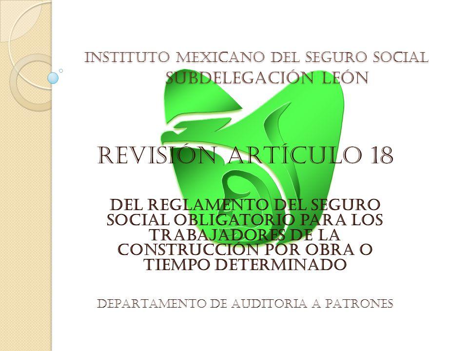 INSTITUTO MEXICANO DEL SEGURO SOCIAL SUBDELEGACIÓN LEÓN REVISIÓN ARTÍCULO 18 del Reglamento del Seguro Social Obligatorio para los Trabajadores de la Construcción por Obra o Tiempo Determinado DEPARTAMENTO DE AUDITORIA A PATRONES