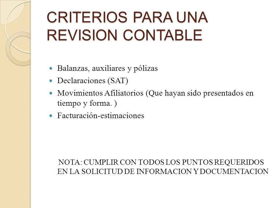 CRITERIOS PARA UNA REVISION CONTABLE Balanzas, auxiliares y pólizas Declaraciones (SAT) Movimientos Afiliatorios (Que hayan sido presentados en tiempo y forma.