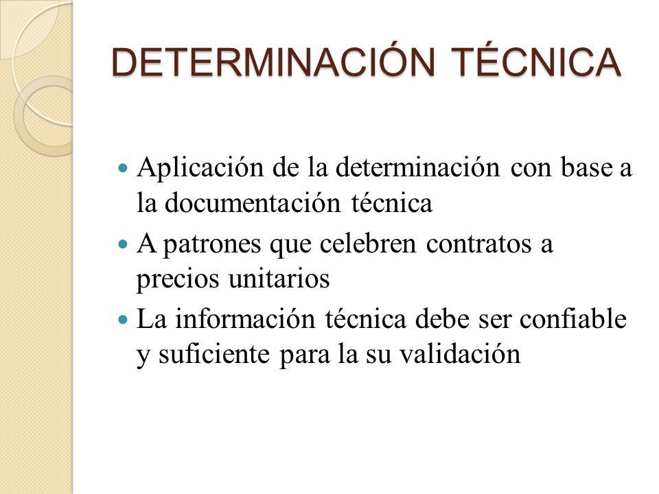DETERMINACIÓN TÉCNICA Aplicación de la determinación con base a la documentación técnica A patrones que celebren contratos a precios unitarios La información técnica debe ser confiable y suficiente para la su validación