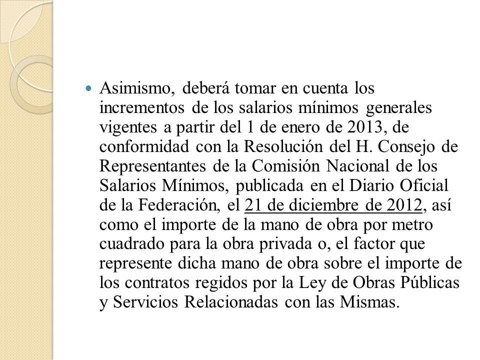 Asimismo, deberá tomar en cuenta los incrementos de los salarios mínimos generales vigentes a partir del 1 de enero de 2013, de conformidad con la Resolución del H.