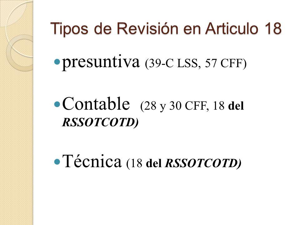 Tipos de Revisión en Articulo 18 presuntiva (39-C LSS, 57 CFF) Contable (28 y 30 CFF, 18 del RSSOTCOTD) Técnica (18 del RSSOTCOTD)