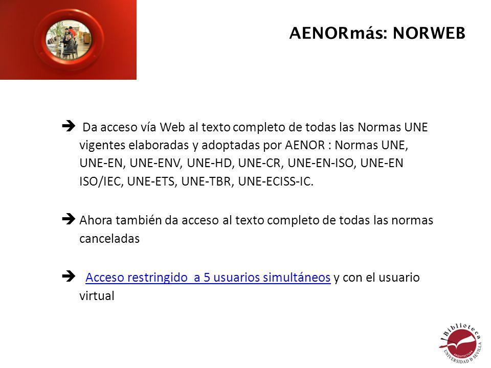 Da acceso vía Web al texto completo de todas las Normas UNE vigentes elaboradas y adoptadas por AENOR : Normas UNE, UNE-EN, UNE-ENV, UNE-HD, UNE-CR, UNE-EN-ISO, UNE-EN ISO/IEC, UNE-ETS, UNE-TBR, UNE-ECISS-IC.