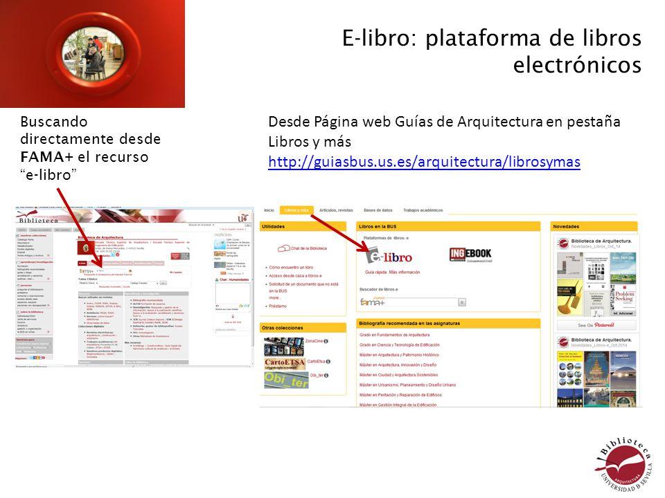 E-libro: plataforma de libros electrónicos Buscando directamente desde FAMA+ el recurso e-libro Desde Página web Guías de Arquitectura en pestaña Libros y más http://guiasbus.us.es/arquitectura/librosymas http://guiasbus.us.es/arquitectura/librosymas