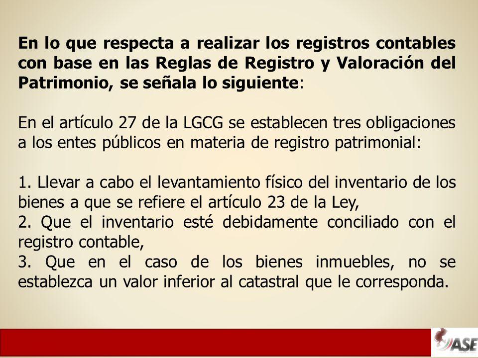 En lo que respecta a realizar los registros contables con base en las Reglas de Registro y Valoración del Patrimonio, se señala lo siguiente: En el artículo 27 de la LGCG se establecen tres obligaciones a los entes públicos en materia de registro patrimonial: 1.
