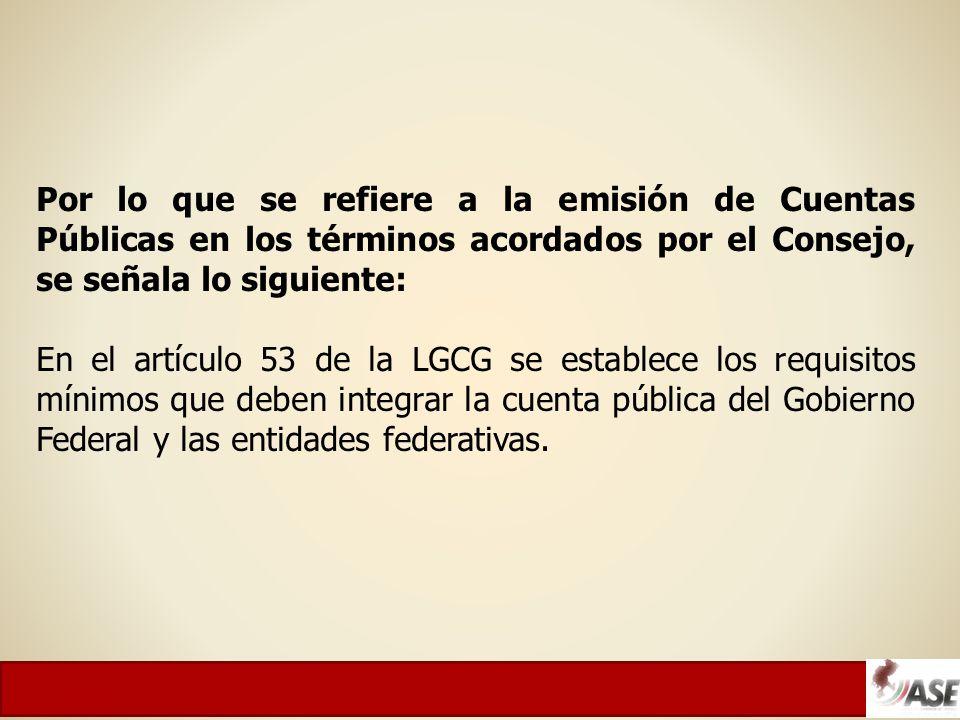Por lo que se refiere a la emisión de Cuentas Públicas en los términos acordados por el Consejo, se señala lo siguiente: En el artículo 53 de la LGCG se establece los requisitos mínimos que deben integrar la cuenta pública del Gobierno Federal y las entidades federativas.