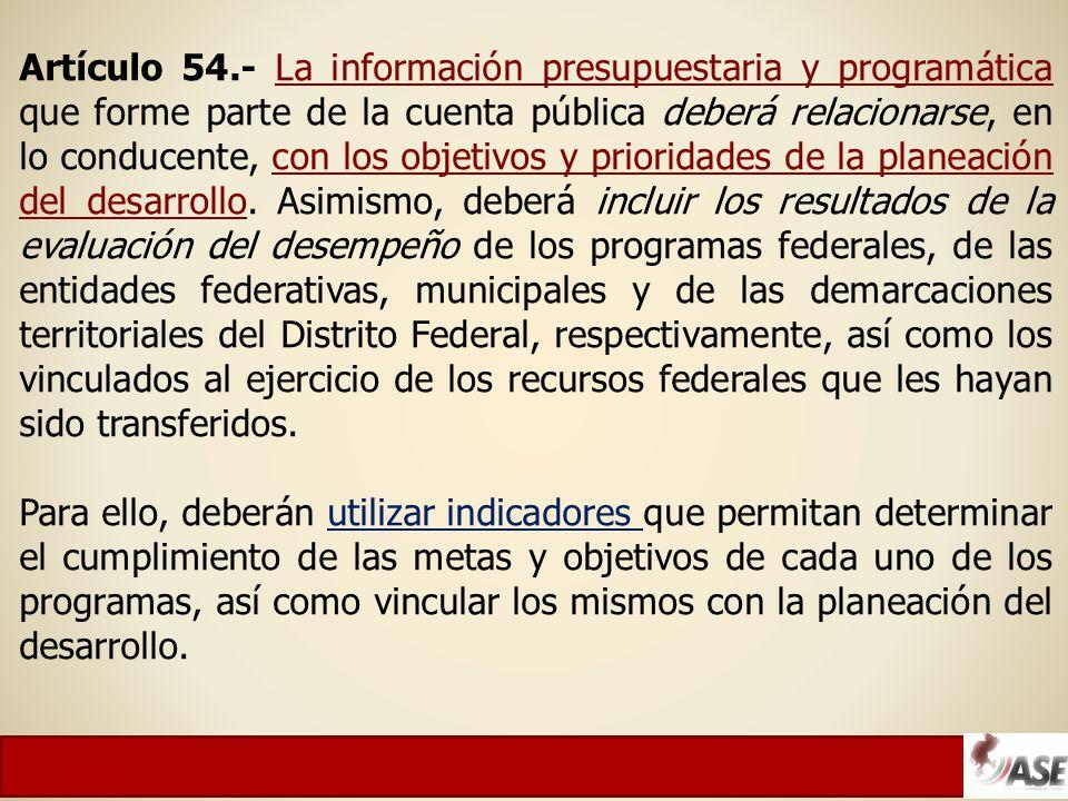 Artículo 54.- La información presupuestaria y programática que forme parte de la cuenta pública deberá relacionarse, en lo conducente, con los objetivos y prioridades de la planeación del desarrollo.