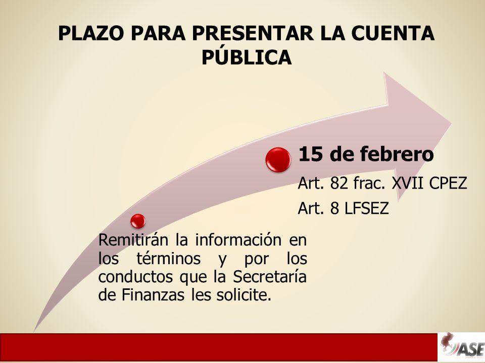 PLAZO PARA PRESENTAR LA CUENTA PÚBLICA Remitirán la información en los términos y por los conductos que la Secretaría de Finanzas les solicite.