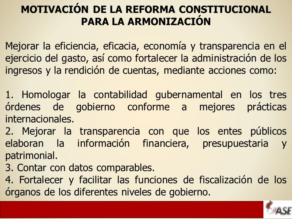 MOTIVACIÓN DE LA REFORMA CONSTITUCIONAL PARA LA ARMONIZACIÓN Mejorar la eficiencia, eficacia, economía y transparencia en el ejercicio del gasto, así como fortalecer la administración de los ingresos y la rendición de cuentas, mediante acciones como: 1.