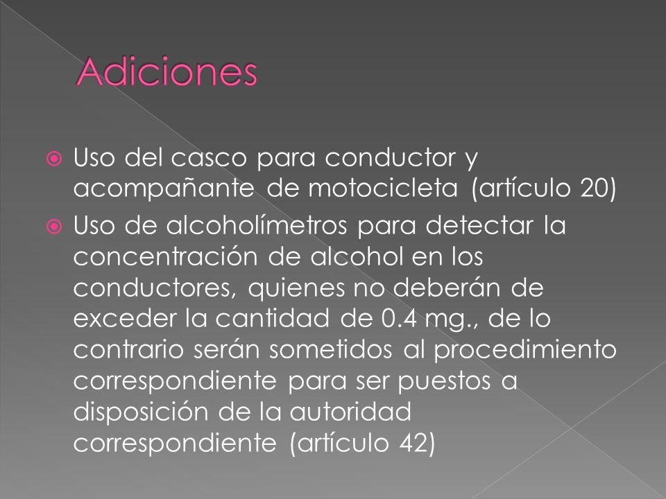  Uso del casco para conductor y acompañante de motocicleta (artículo 20)  Uso de alcoholímetros para detectar la concentración de alcohol en los conductores, quienes no deberán de exceder la cantidad de 0.4 mg., de lo contrario serán sometidos al procedimiento correspondiente para ser puestos a disposición de la autoridad correspondiente (artículo 42)