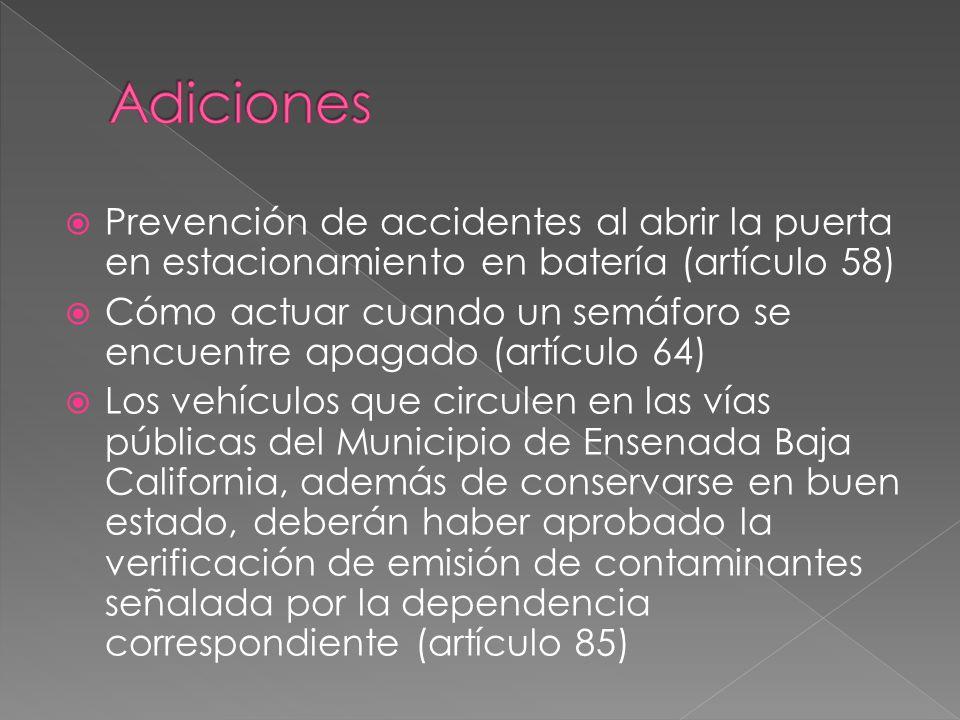  Prevención de accidentes al abrir la puerta en estacionamiento en batería (artículo 58)  Cómo actuar cuando un semáforo se encuentre apagado (artículo 64)  Los vehículos que circulen en las vías públicas del Municipio de Ensenada Baja California, además de conservarse en buen estado, deberán haber aprobado la verificación de emisión de contaminantes señalada por la dependencia correspondiente (artículo 85)