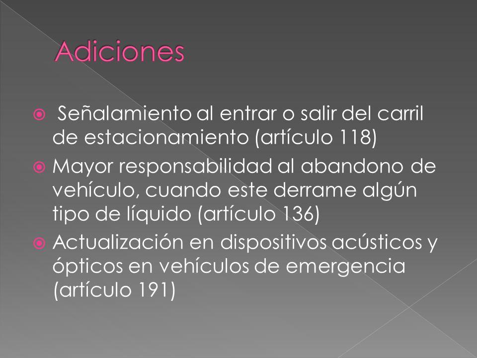  Señalamiento al entrar o salir del carril de estacionamiento (artículo 118)  Mayor responsabilidad al abandono de vehículo, cuando este derrame algún tipo de líquido (artículo 136)  Actualización en dispositivos acústicos y ópticos en vehículos de emergencia (artículo 191)