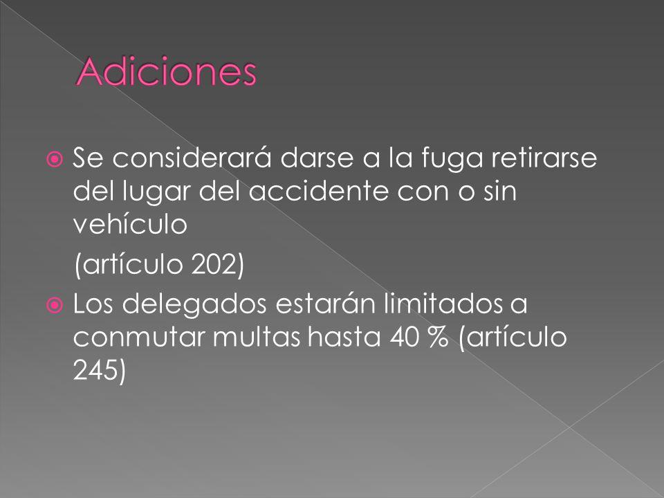  Se considerará darse a la fuga retirarse del lugar del accidente con o sin vehículo (artículo 202)  Los delegados estarán limitados a conmutar multas hasta 40 % (artículo 245)