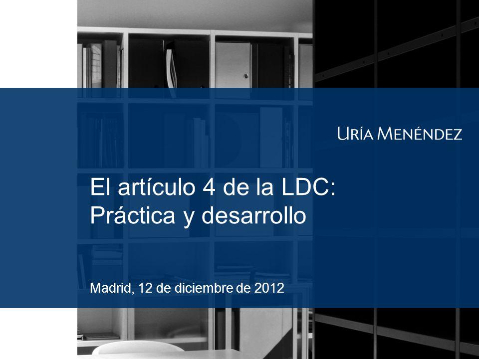 El artículo 4 de la LDC: Práctica y desarrollo Madrid, 12 de diciembre de 2012
