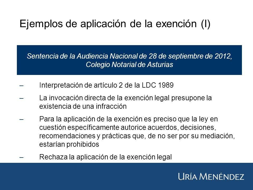 Ejemplos de aplicación de la exención (I) Sentencia de la Audiencia Nacional de 28 de septiembre de 2012, Colegio Notarial de Asturias –Interpretación de artículo 2 de la LDC 1989 –La invocación directa de la exención legal presupone la existencia de una infracción –Para la aplicación de la exención es preciso que la ley en cuestión específicamente autorice acuerdos, decisiones, recomendaciones y prácticas que, de no ser por su mediación, estarían prohibidos –Rechaza la aplicación de la exención legal