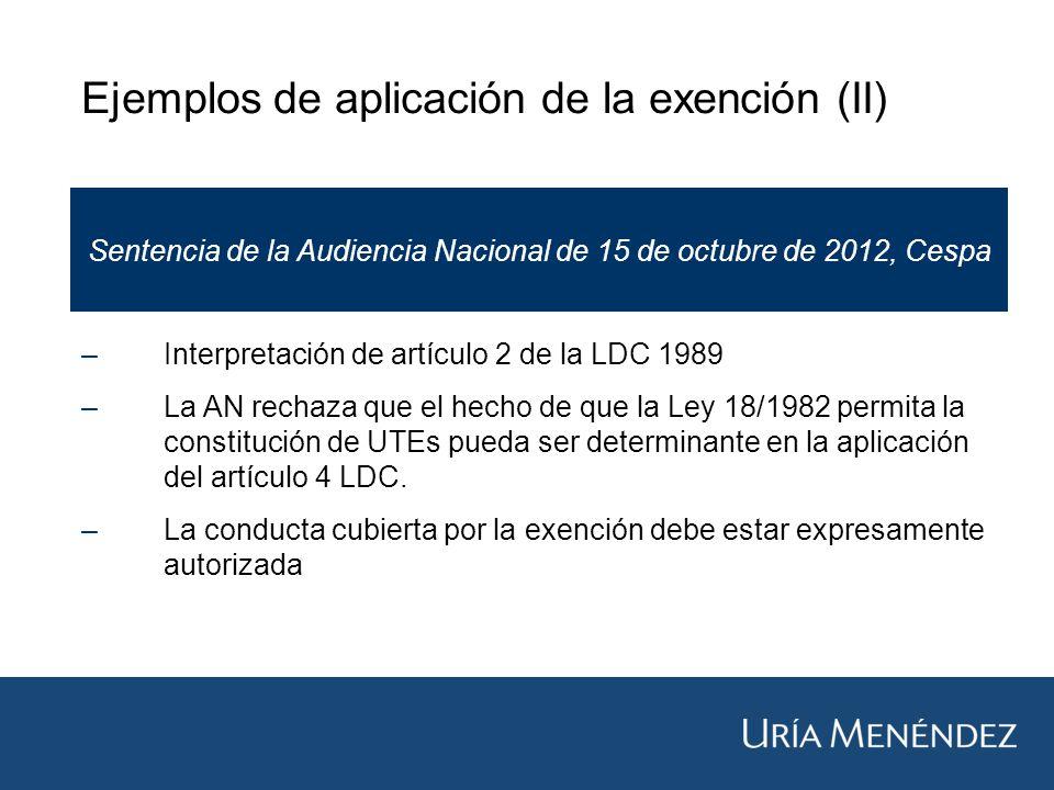 Ejemplos de aplicación de la exención (II) Sentencia de la Audiencia Nacional de 15 de octubre de 2012, Cespa –Interpretación de artículo 2 de la LDC 1989 –La AN rechaza que el hecho de que la Ley 18/1982 permita la constitución de UTEs pueda ser determinante en la aplicación del artículo 4 LDC.