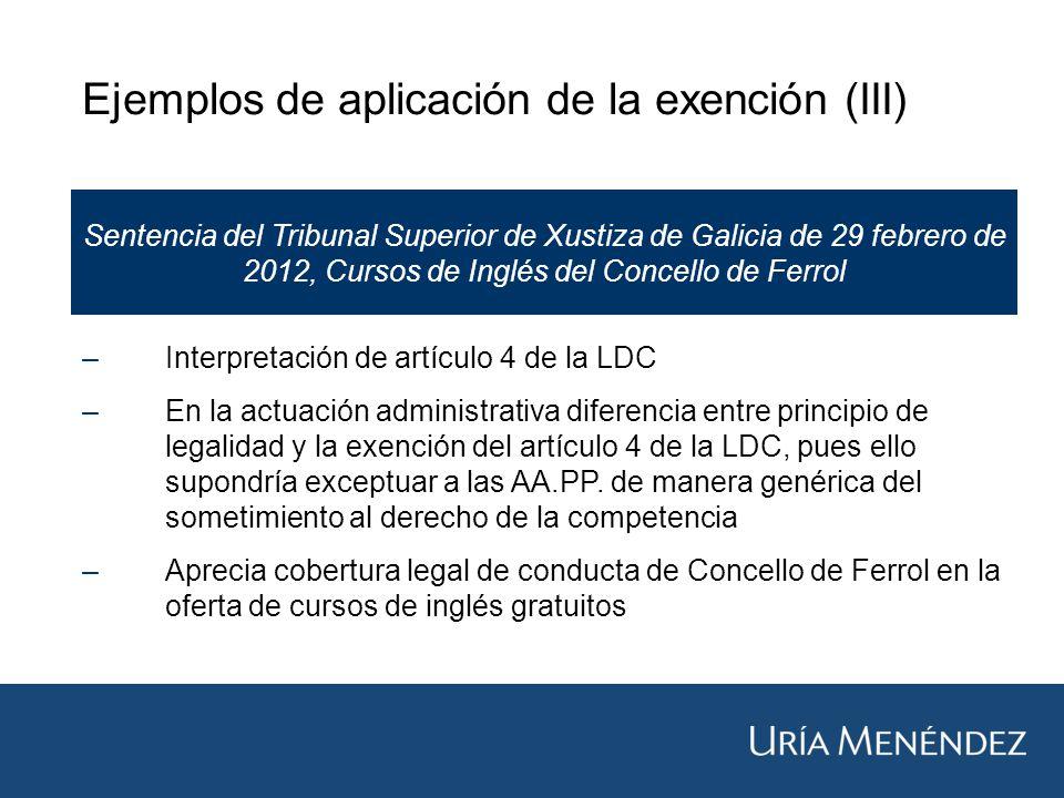Ejemplos de aplicación de la exención (III) Sentencia del Tribunal Superior de Xustiza de Galicia de 29 febrero de 2012, Cursos de Inglés del Concello de Ferrol –Interpretación de artículo 4 de la LDC –En la actuación administrativa diferencia entre principio de legalidad y la exención del artículo 4 de la LDC, pues ello supondría exceptuar a las AA.PP.