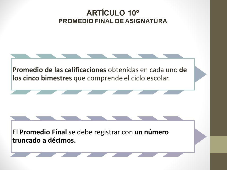 ARTÍCULO 10º PROMEDIO FINAL DE ASIGNATURA Promedio de las calificaciones obtenidas en cada uno de los cinco bimestres que comprende el ciclo escolar.